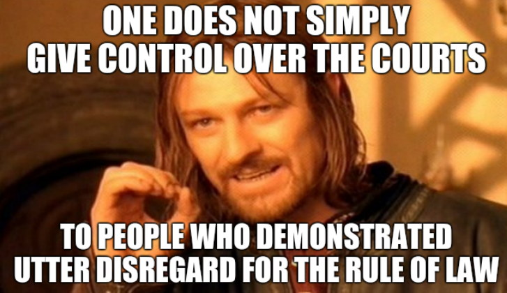 One Does Not Simply give control over the courts... To people who demonstrated utter disregard for the Rule of Law