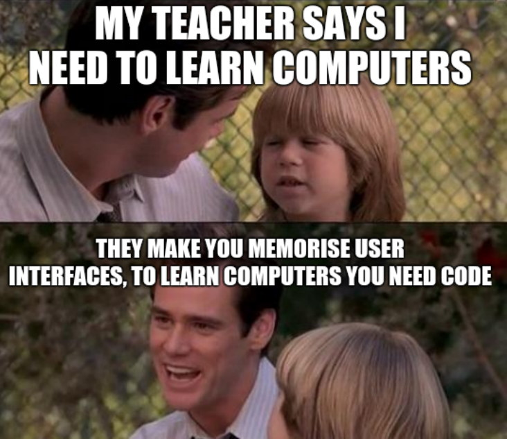 My teacher says I need to learn computers. They make you memorise user interfaces, to learn computers you need code.