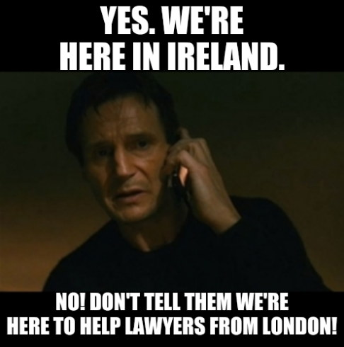Yes. We're here in Ireland. No! Don't tell them we're here to help lawyers from London!