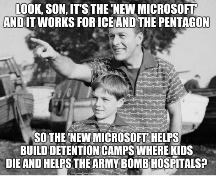 Look, son, it's the 'new Microsoft' and it works for ICE and the Pentagon. So the 'new Microsoft' helps build detention camps where kids die and helps the Army bomb hospitals?