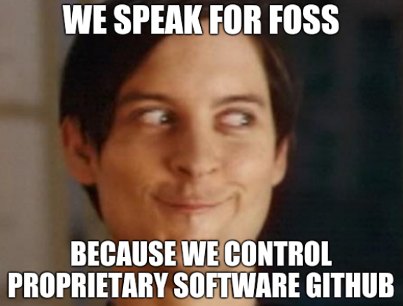 We speak for FOSS. Because we control proprietary software GitHub.