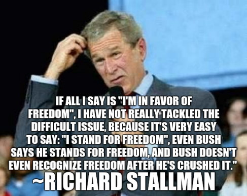 If all I say is I'm in favor of freedom, I have not really tackled the difficult issue, because it's very easy to say: I stand for freedom, even Bush says he stands for freedom, and Bush doesn't even recognize freedom after he's crushed it.  ~Richard Stallman