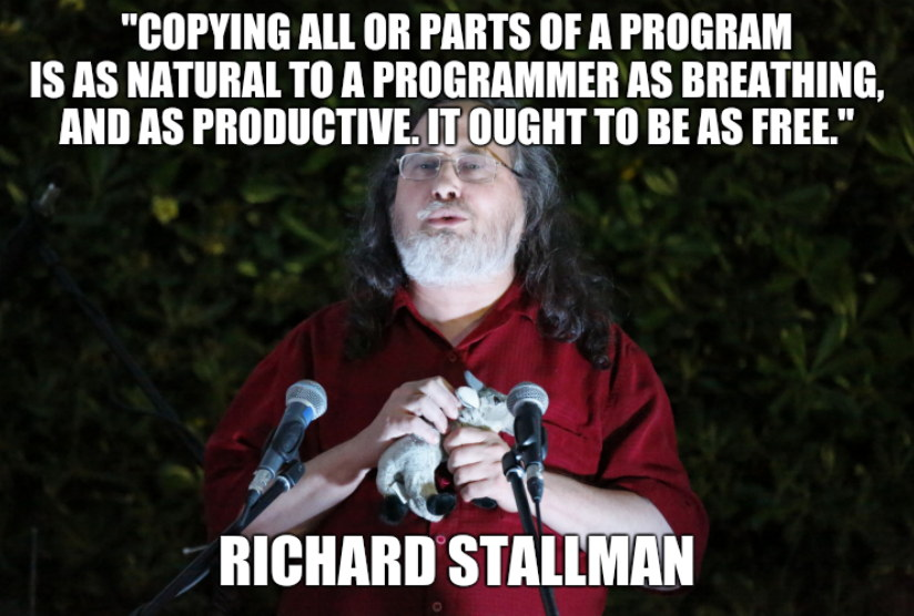 Richard Stallman: Copying all or parts of a program is as natural to a programmer as breathing, and as productive. It ought to be as free.