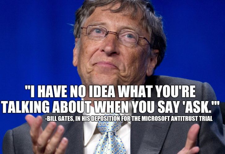 I have no idea what you're talking about when you say 'ask.' - Bill Gates, in his deposition for the Microsoft antitrust trial