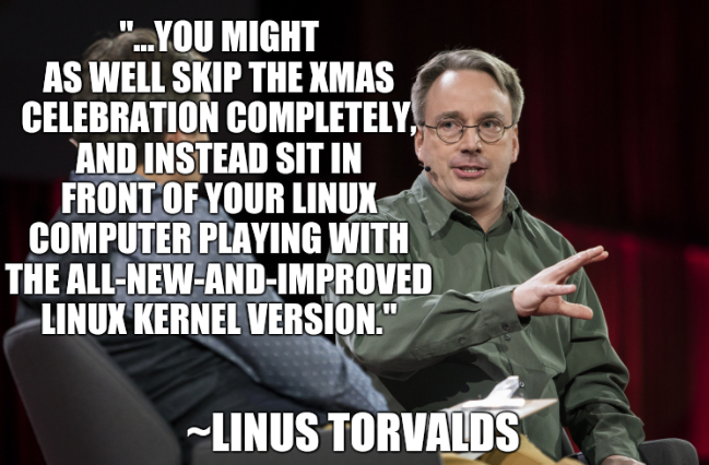 '...you might as well skip the Xmas celebration completely, and instead sit in front of your linux computer playing with the all-new-and-improved linux kernel version.'~Linus Torvalds