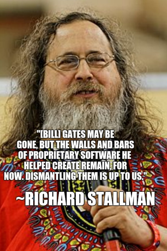 '[Bill] Gates may be gone, but the walls and bars of proprietary software he  helped create remain, for now. Dismantling them is up to us.'~Richard Stallman
