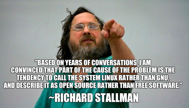 Richard Stallman: Based on years of conversations, I am convinced that part of the cause of the problem is the tendency to call the system Linux rather than GNU, and describe it as open source rather than free software.