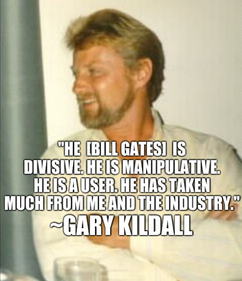 'He [Bill Gates] is divisive. He is manipulative. He is a user. He has taken much from me and the industry.' -Gary Kildall