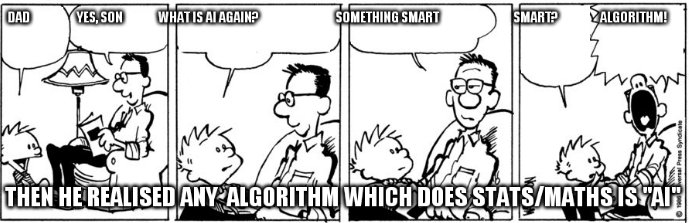 dad                    yes, son               what is AI again?                                 something smart                                smart?                  algorithm! Then he realised any algorithm which does stats/maths is 'AI'