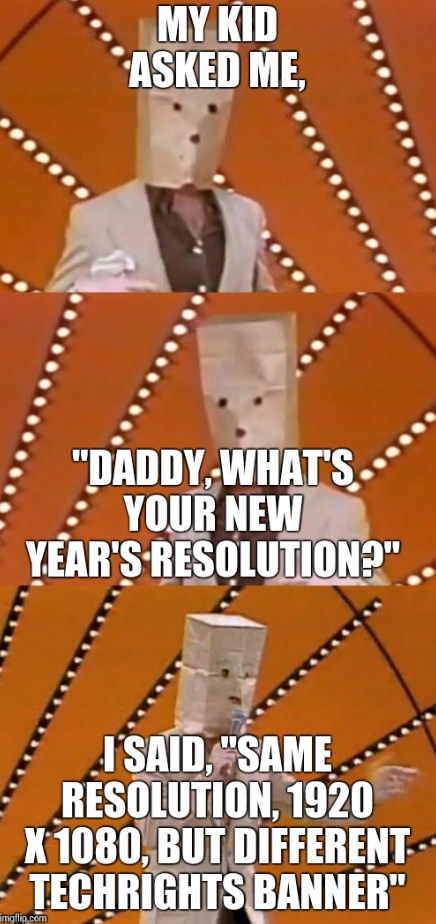 My kid asked me, Daddy, what's your new year's resolution? I said, same resolution, 1920 x 1080, but different techrights banner