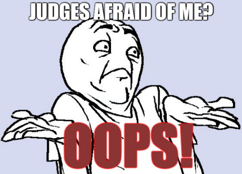 Judges afraid of me? OOPS!