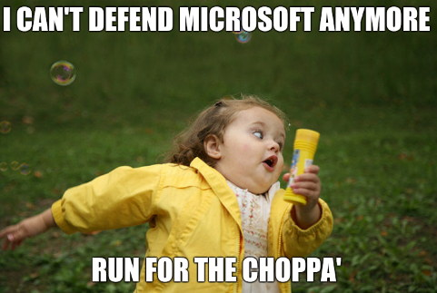 I can't defend Microsoft anymore... Run for the choppa'