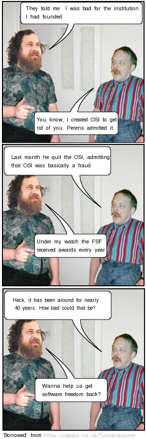 ESR RMS caricature: They told me  I was bad for the institution I had founded... You know, I created OSI to get rid of you. Perens admitted it. Last month he quit the OSI, admitting that OSI was basically a fraud... Under my watch the FSF received awards every year... Heck, it has been around for nearly 40 years. How bad could that be? Wanna help us get software freedom back?