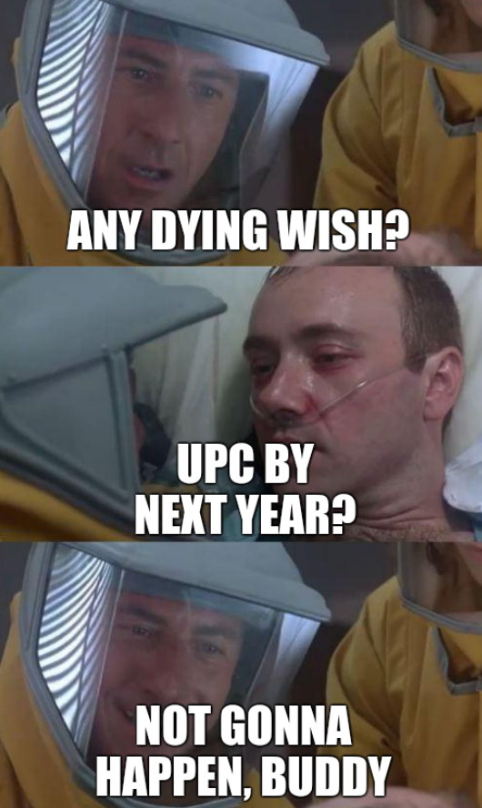 Any dying wish? UPC by next year? Not gonna happen, buddy