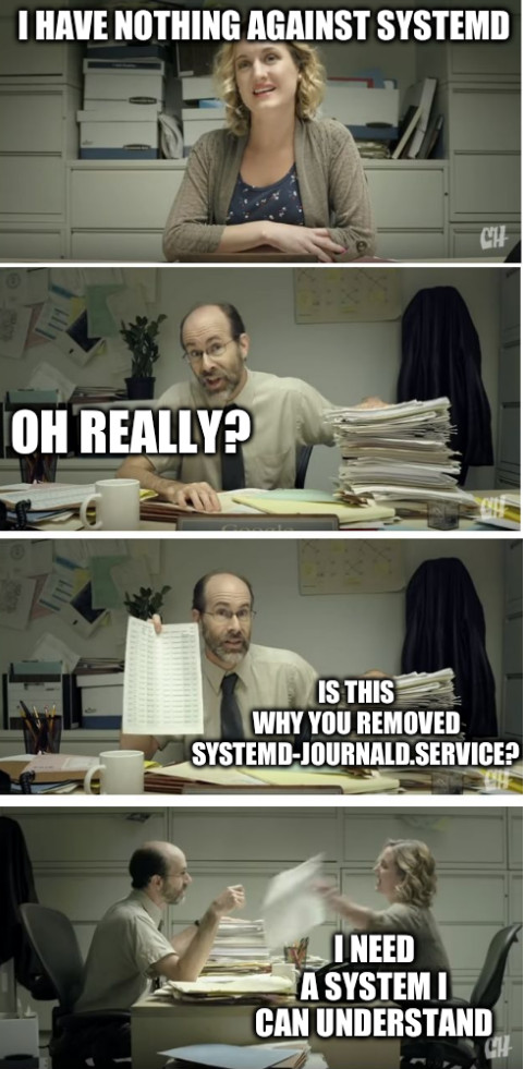 I have nothing against systemd. Oh really? Is this why you removed systemd-journald.service? I need a system I can understand.