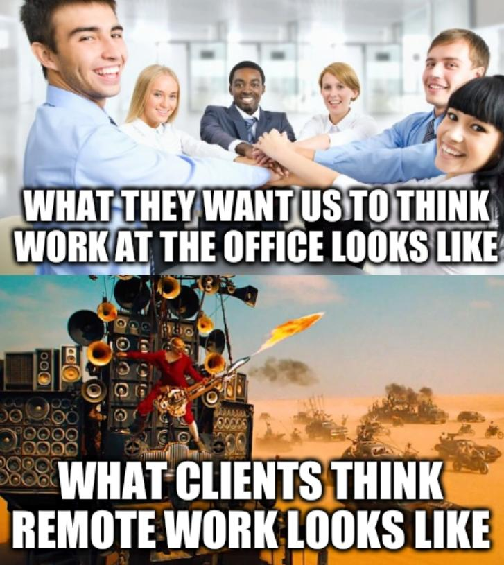 What they want us to think work at the office looks like and... what clients think remote work looks like