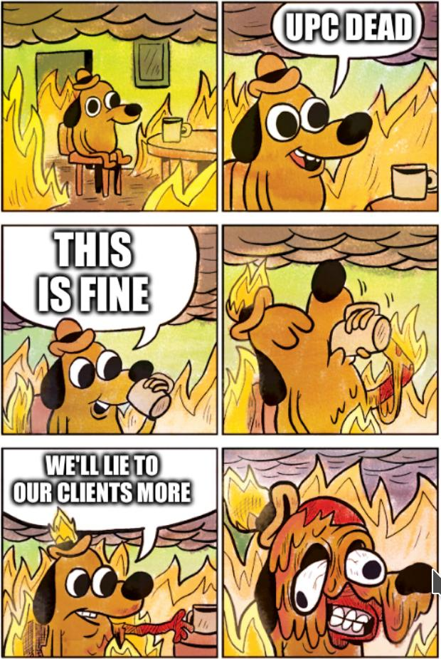 UPC dead. This is Fine. We'll lie to our clients more.