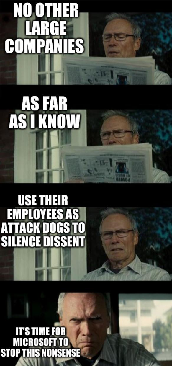 Bad Eastwood Pun Two: No other large companies as far as I know use their employees as attack dogs to silen[ce] dissent. It's time for Microsoft to stop this nonsense.