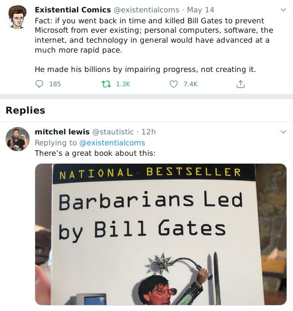 Fact: if you went back in time and killed Bill Gates to prevent Microsoft from ever existing; personal computers, software, the internet, and technology in general would have advanced at a much more rapid pace. He made his billions by impairing progress, not creating it.