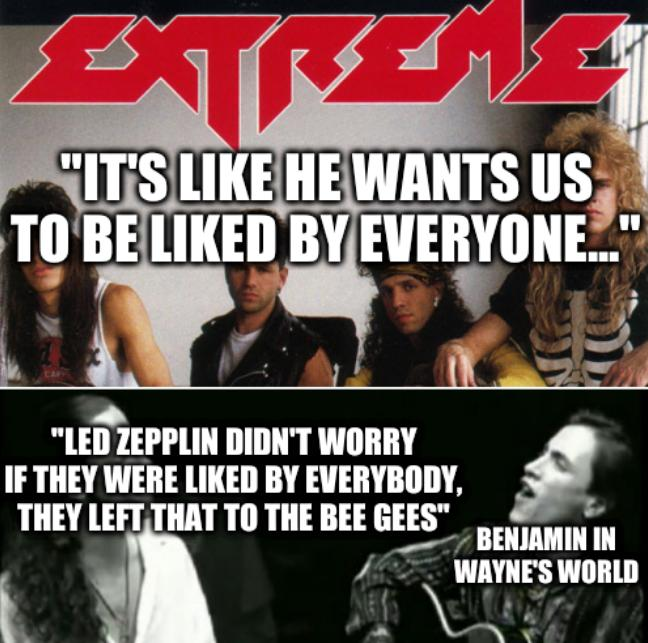 Extreme: It's like he wants us to be liked by everyone... Led Zepplin didn't worry if they were liked by everybody, they left that to the Bee Gees