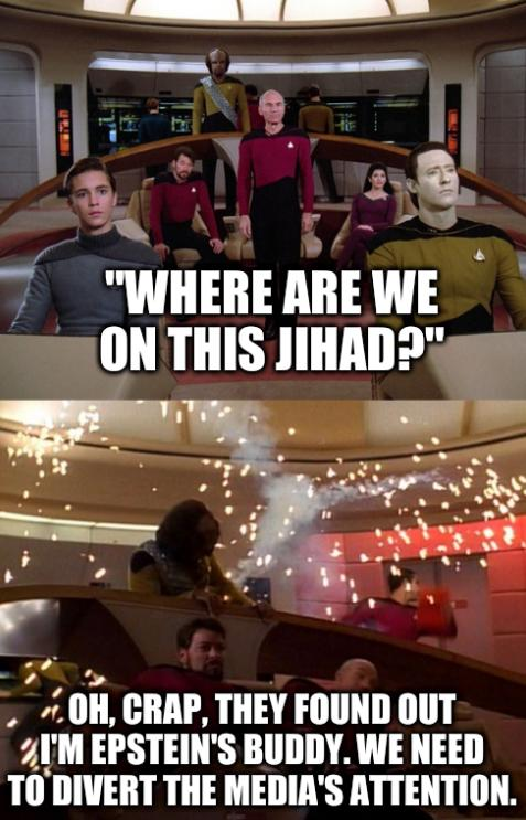 Where are we on this Jihad? Oh, crap, they found out I'm Epstein's buddy. We need to divert the media's attention.