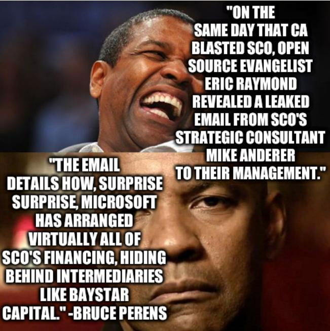 On the same day that CA blasted SCO, Open Source evangelist Eric Raymond revealed a leaked email from SCO's strategic consultant Mike Anderer to their management. The email details how, surprise surprise, Microsoft has arranged virtually all of SCO's financing, hiding behind intermediaries like Baystar Capital. --Bruce Perens
