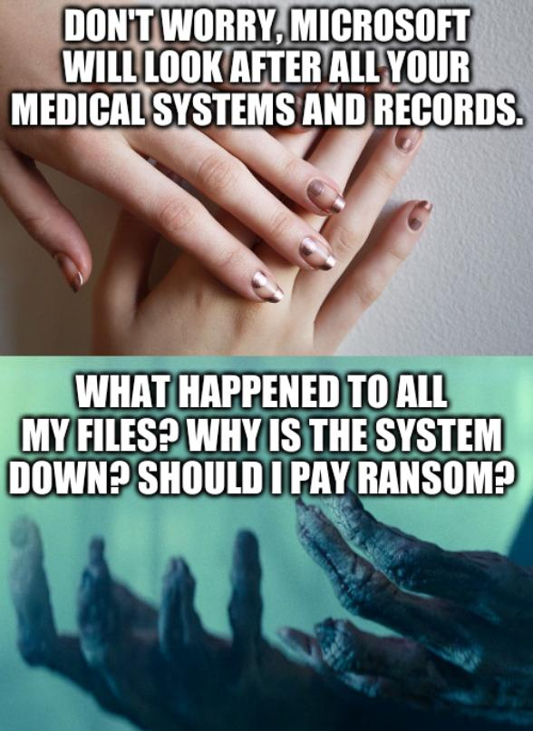 Hands: Don't worry, Microsoft will look after all your medical systems and records. What happened to all my files? Why is the system down? Should I pay ransom?
