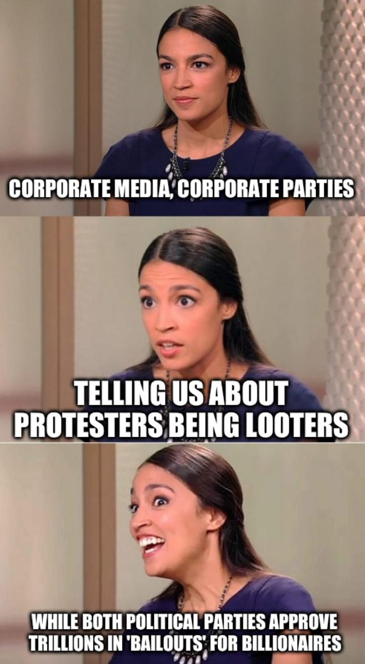 Bad Pun Ocasio-Cortez: Corporate media, corporate parties, telling us about protesters being looters, while both political parties approve trillions in 'bailouts' for billionaires