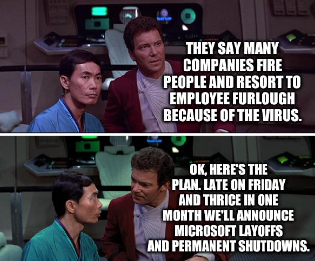 Kirk Sulu Star Trek III: They say many companies fire people and resort to employee furlough because of the virus. OK, here's the plan. Late on Friday and thrice in one month we'll announce Microsoft layoffs and permanent shutdowns.