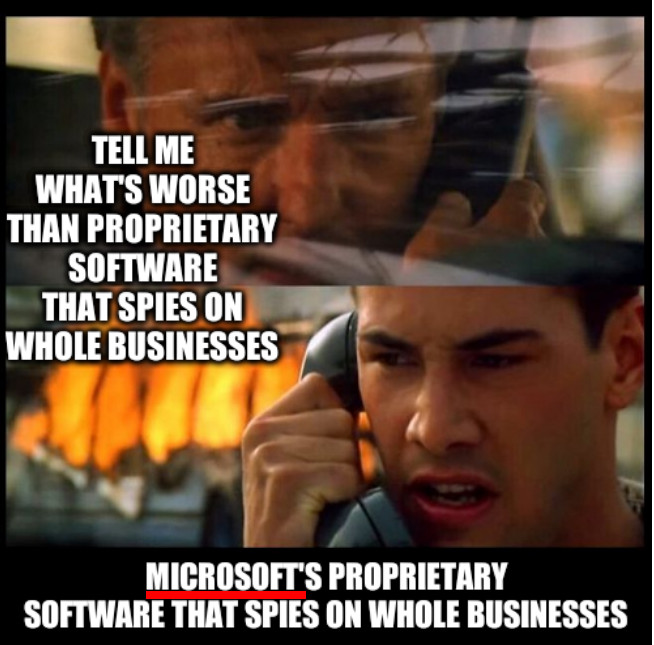 Tell me what's worse than proprietary software that spies on whole businesses; Microsoft's proprietary software that spies on whole businesses