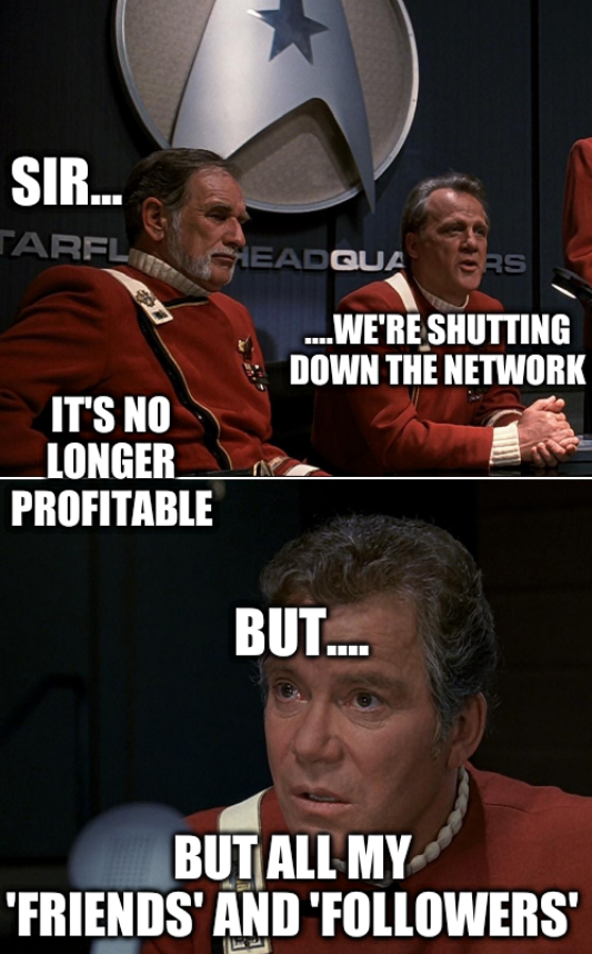 Sir... ....We're shutting down the network... It's no longer profitable... But.... But all my 'friends' and 'followers'