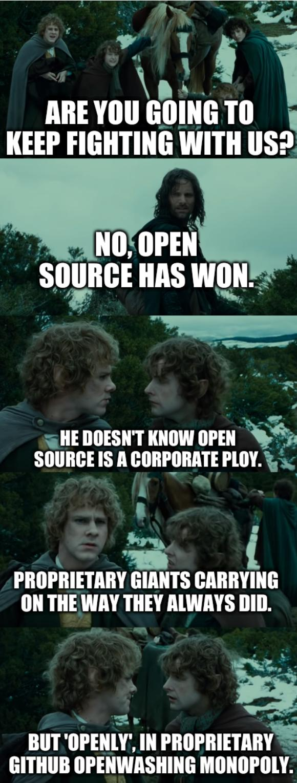 LOTR second breakfast: Are you going to keep fighting with us? No, Open Source has won. He doesn't know Open Source is a corporate ploy. Proprietary giants carrying on the way they always did. But 'openly', in proprietary GitHub openwashing monopoly.
