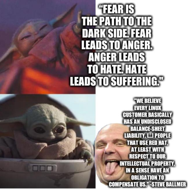 Baby Yoda: 'Fear is the path to the dark side. Fear leads to anger. Anger leads to hate. Hate leads to suffering.' Steve Ballmer: 'We believe every Linux customer basically has an undisclosed balance-sheet liability. [...] People that use Red Hat, at least with respect to our intellectual property, in a sense have an obligation to compensate us.'
