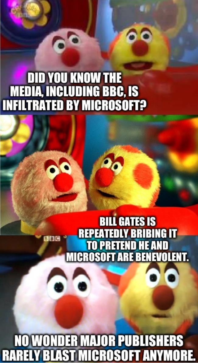 Did you know the media, including BBC, is infiltrated by Microsoft? Bill Gates is repeatedly bribing it to pretend he and Microsoft are benevolent. No wonder major publishers rarely blast Microsoft anymore.