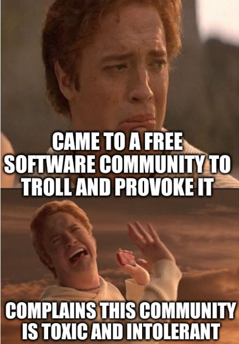 Came to a Free software community to troll and provoke it; complains this community is toxic and intolerant