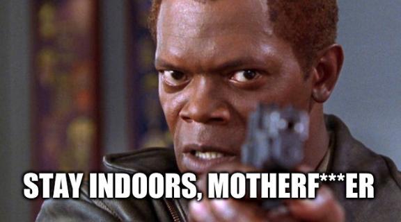 Stay indoors, motherf***er