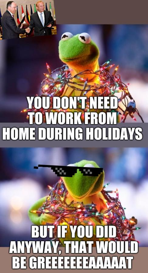 You don't need to work from home during holidays; but if you did anyway, that would be greeeeeeeaaaaat