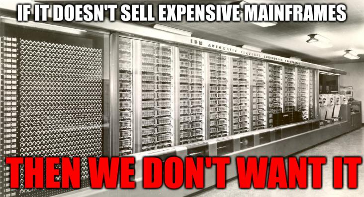 If it doesn't sell expensive mainframes; Then we don't want it
