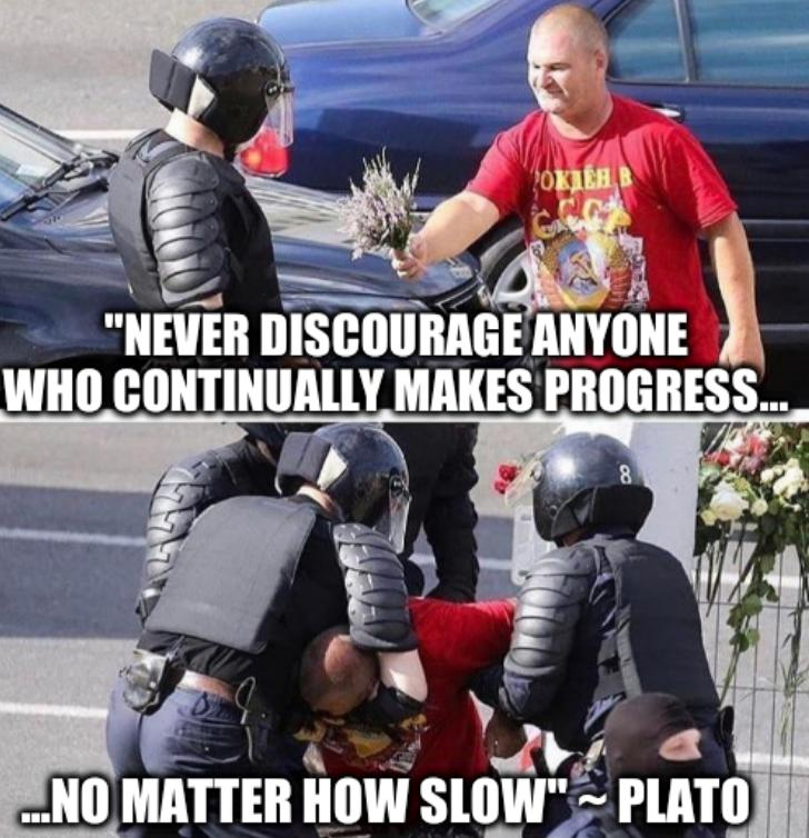'Never discourage anyone who continually makes progress... ...no matter how slow' ~ Plato/Belarusian protester
