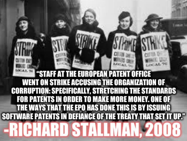 """""""Staff at the European Patent Office went on strike accusing the organization of corruption: specifically, stretching the standards for patents in order to make more money. One of the ways that the EPO has done this is by issuing software patents in defiance of the treaty that set it up."""" -Richard Stallman, 2008"""