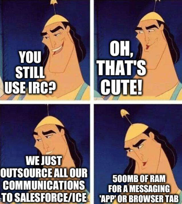 Slack meme: You still use IRC? Oh, that's cute! We just outsource all our communications to Salesforce/ICE, 500MB of RAM for a messaging 'app' or browser tab