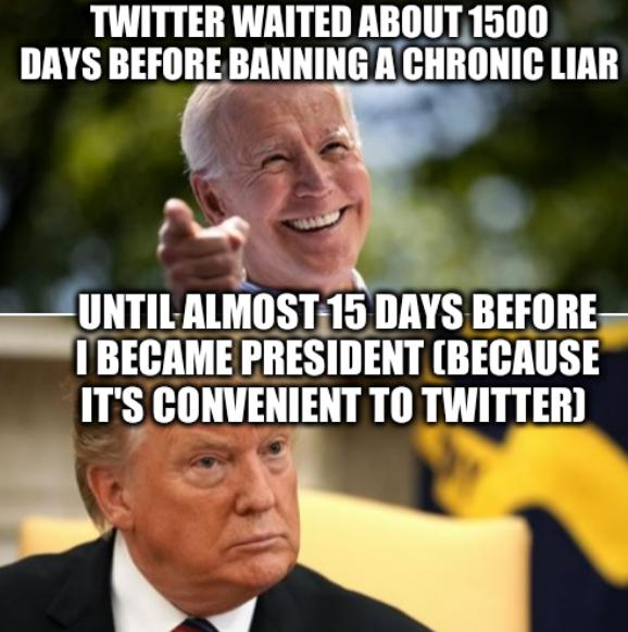 Biden and Trump: Twitter waited about 1500 days before banning a chronic liar... until almost 15 days before I became president (because it's convenient to Twitter)