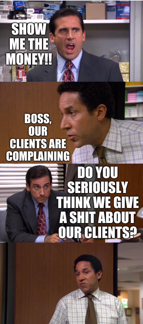 Show me the money!! Boss, our clients are complaining. Do you seriously think we give a shit about our clients?