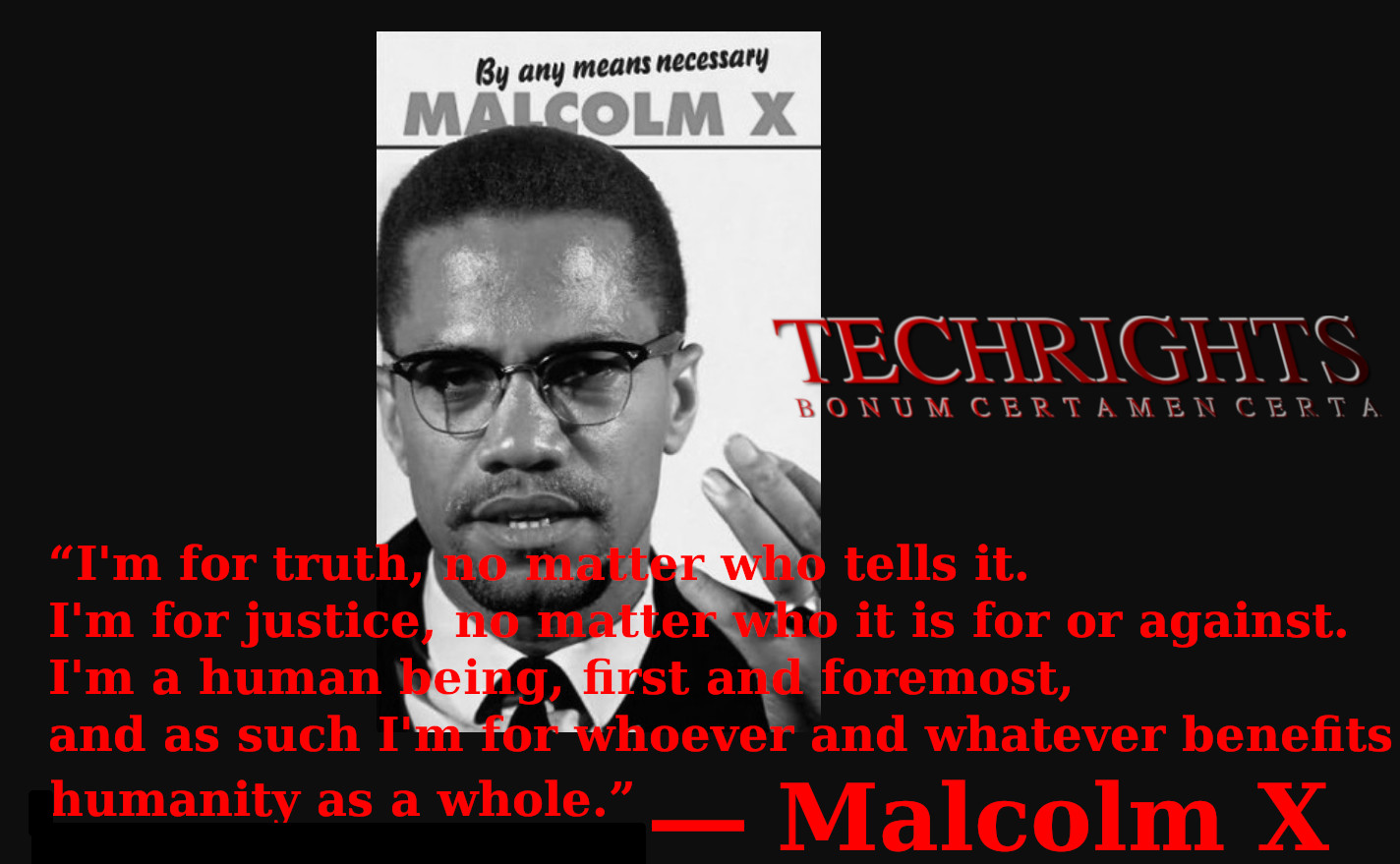 """I'm for truth, no matter who tells it. I'm for justice, no matter who it is for or against. I'm a human being, first and foremost, and as such I'm for whoever and whatever benefits humanity as a whole.""  ― Malcolm X"