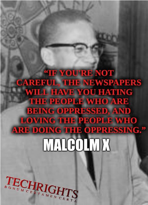 """If you're not careful, the newspapers will have you hating the people who are being oppressed, and loving the people who are doing the oppressing."" - Malcolm X"