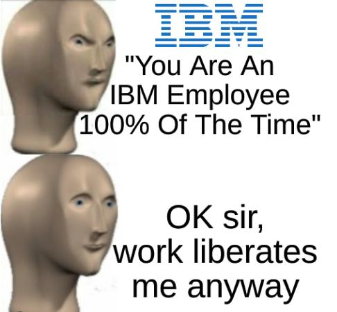 You Are An IBM Employee 100% Of The Time; OK sir, work liberates me anyway