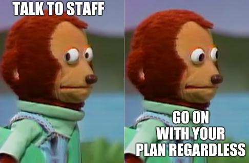 Talk to staff, go on with your plan regardless