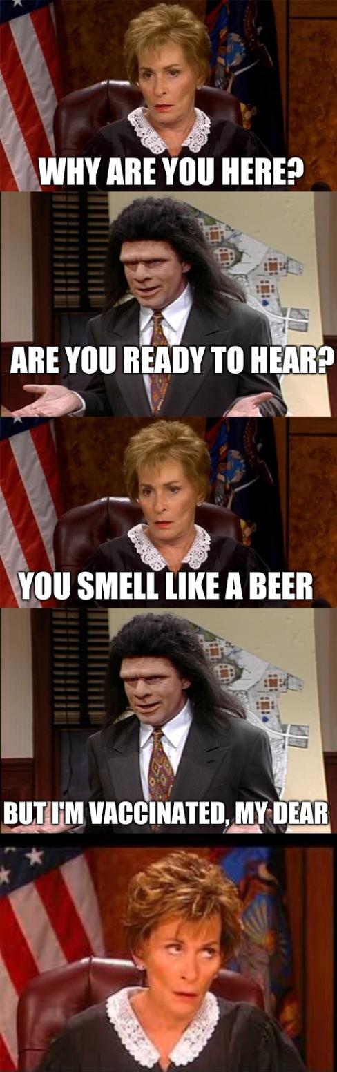 Judge Judy v Lawyer: Why are you here? Are you ready to hear? You smell like a beer; But I'm vaccinated, my dear
