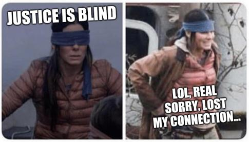 Justice is blind... LOL, real sorry, lost my connection...