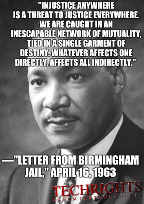 'Injustice anywhere is a threat to justice everywhere. We are caught in an inescapable network of mutuality, tied in a single garment of destiny. Whatever affects one directly, affects all indirectly.' —'Letter from Birmingham Jail,' April 16, 1963